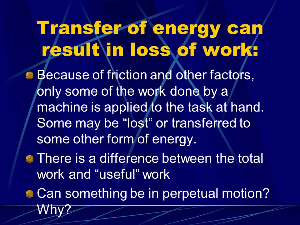 Transfer of energy can result in loss of work: Because of friction and other factors, only some of the work done by a machine is applied to the task at hand.