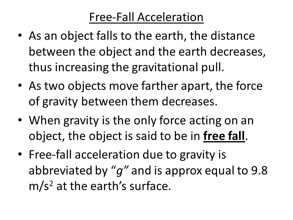 Free-Fall Acceleration As an object falls to the earth, the distance between the object and the earth decreases, thus increasing the gravitational pull.