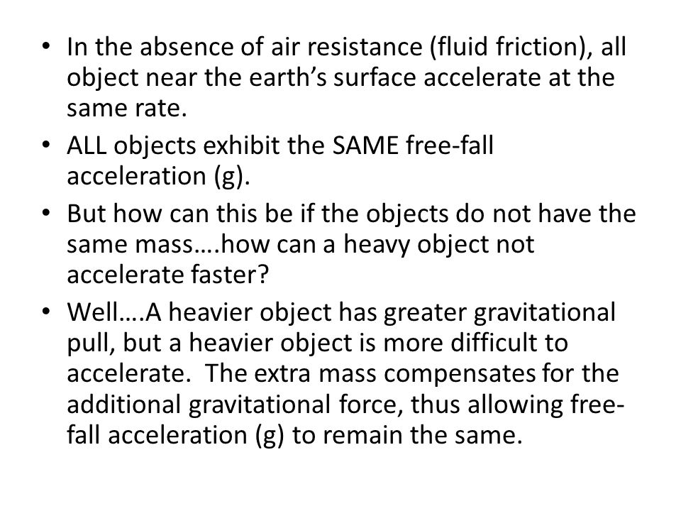 In the absence of air resistance (fluid friction), all object near the earth's surface accelerate at the same rate.