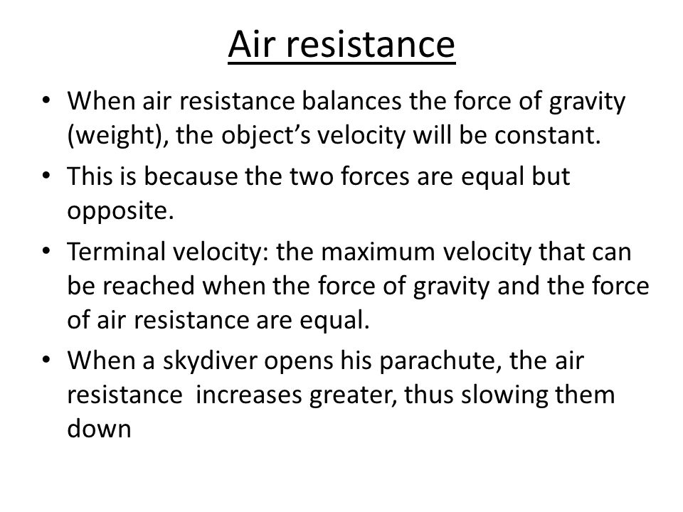 Air resistance When air resistance balances the force of gravity (weight), the object's velocity will be constant.