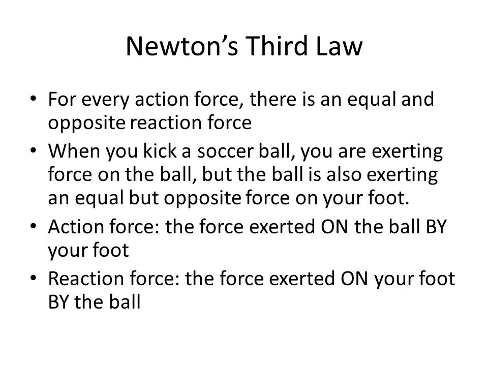 Newton's Third Law For every action force, there is an equal and opposite reaction force When you kick a soccer ball, you are exerting force on the ball, but the ball is also exerting an equal but opposite force on your foot.
