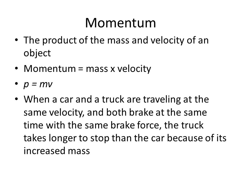 Momentum The product of the mass and velocity of an object Momentum = mass x velocity p = mv When a car and a truck are traveling at the same velocity, and both brake at the same time with the same brake force, the truck takes longer to stop than the car because of its increased mass
