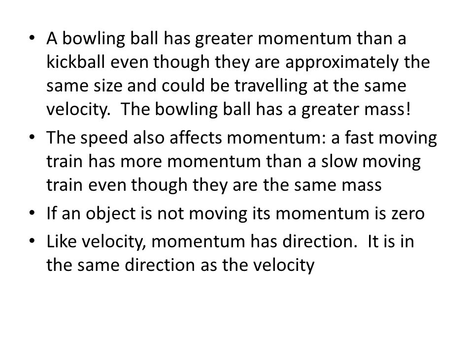A bowling ball has greater momentum than a kickball even though they are approximately the same size and could be travelling at the same velocity.