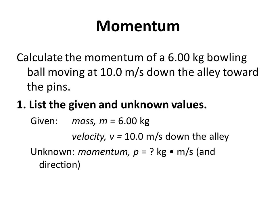 Momentum Calculate the momentum of a 6.00 kg bowling ball moving at 10.0 m/s down the alley toward the pins.
