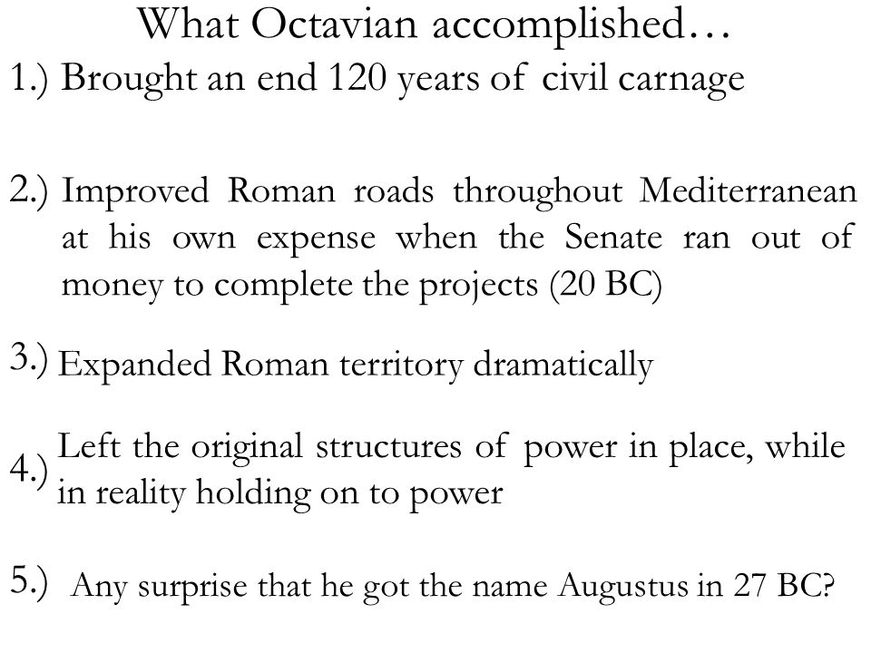 What Octavian accomplished… 1.) Brought an end 120 years of civil carnage 2.) 3.) 4.) 5.) Much more….
