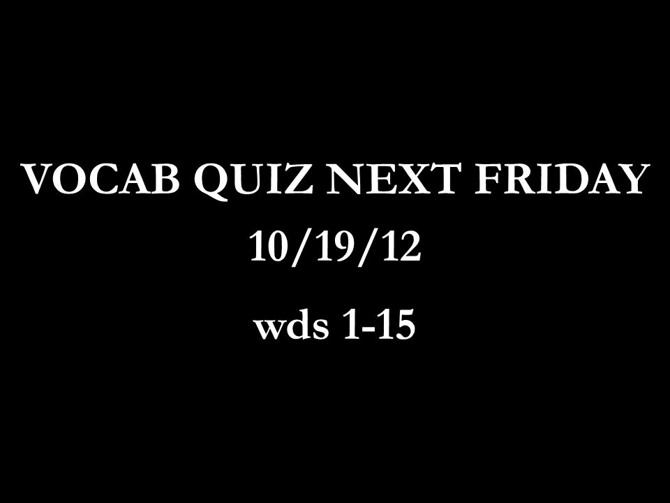 VOCAB QUIZ NEXT FRIDAY 10/19/12 wds 1-15