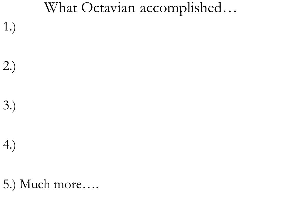 What Octavian accomplished… 1.) 2.) 3.) 4.) 5.) Much more….