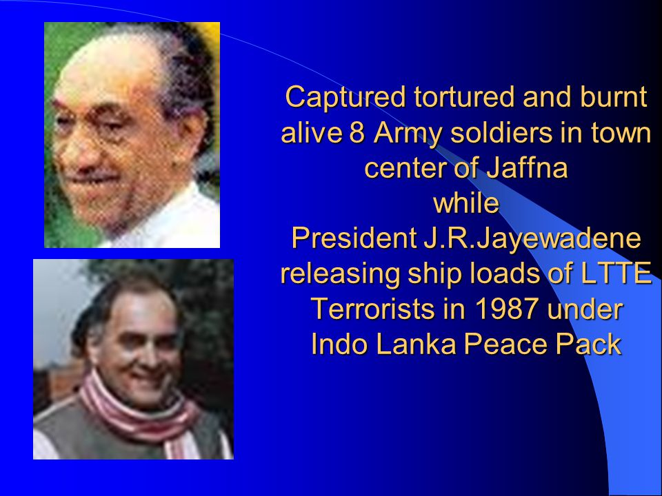 Captured tortured and burnt alive 8 Army soldiers in town center of Jaffna while President J.R.Jayewadene releasing ship loads of LTTE Terrorists in 1987 under Indo Lanka Peace Pack