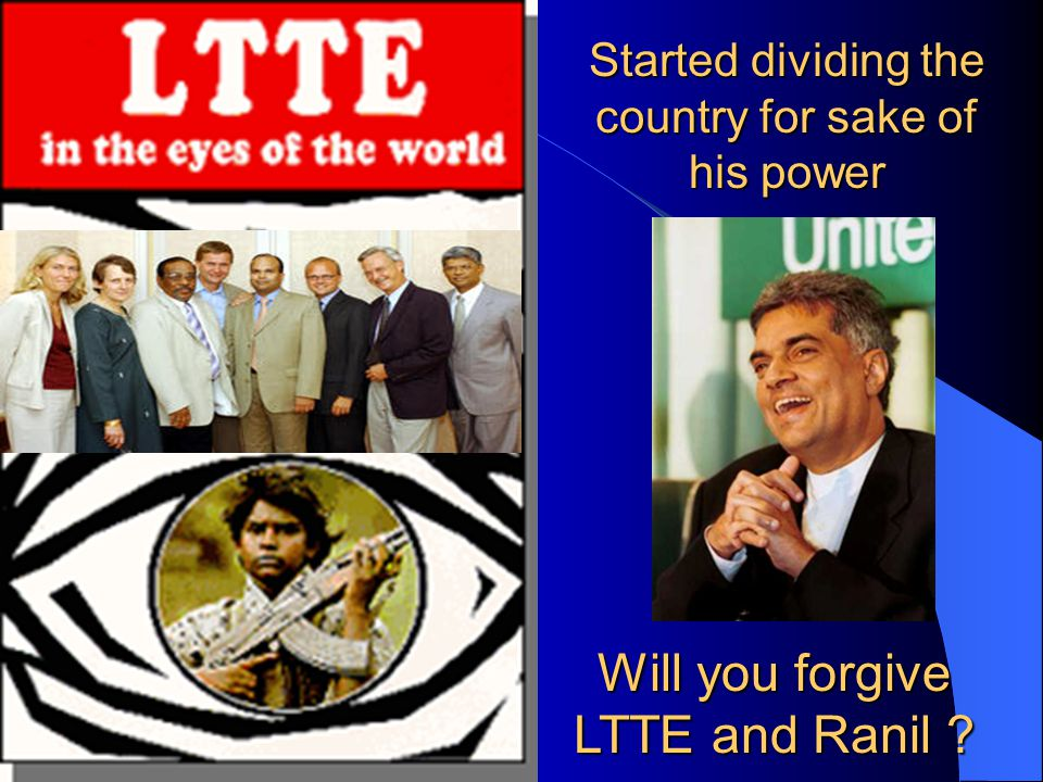 Started dividing the country for sake of his power Will you forgive LTTE and Ranil
