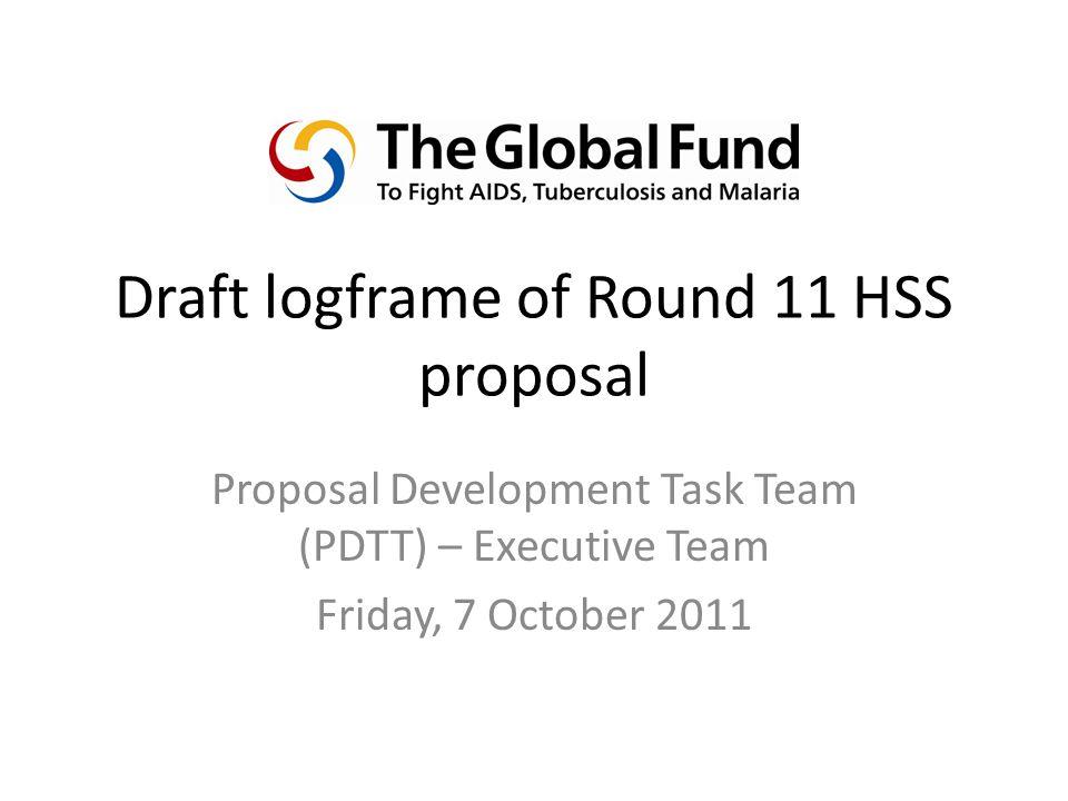 Draft logframe of Round 11 HSS proposal Proposal Development Task Team (PDTT) – Executive Team Friday, 7 October 2011
