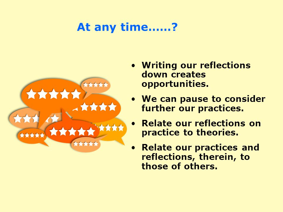 At any time……? Writing our reflections down creates opportunities. We can pause to consider further our practices. Relate our reflections on practice