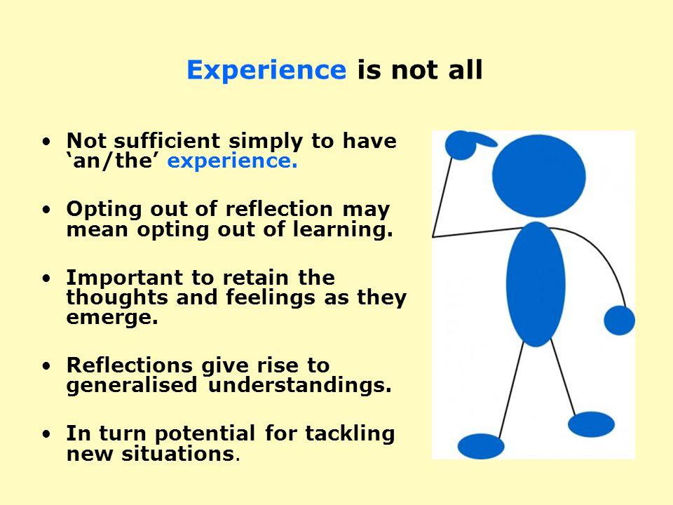 Experience is not all Not sufficient simply to have 'an/the' experience. Opting out of reflection may mean opting out of learning. Important to retain
