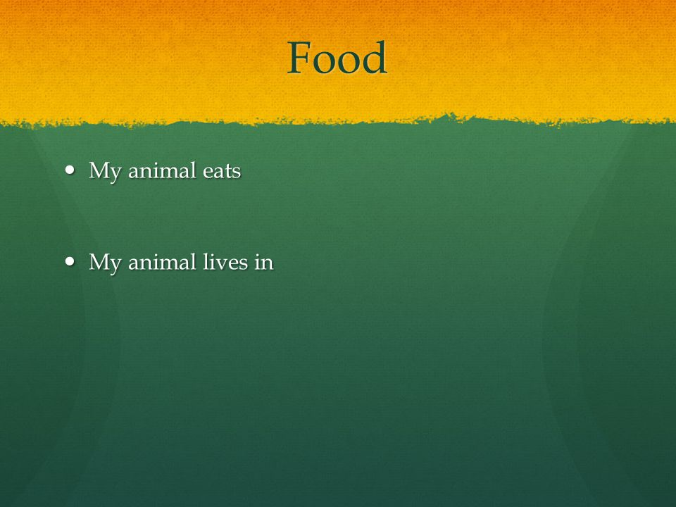 Food My animal eats My animal eats My animal lives in My animal lives in