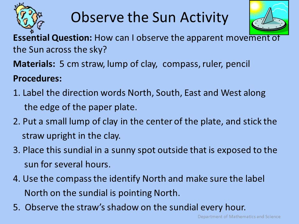 Shadows on Sundial Observations (Data) TimeShadow Length Direction Sun is Pointing (North, South, East, West) Position of Sun in Sky (North, South, East, West) After each hourly observation, record data and then look at another group's sundial and compare yours to theirs.