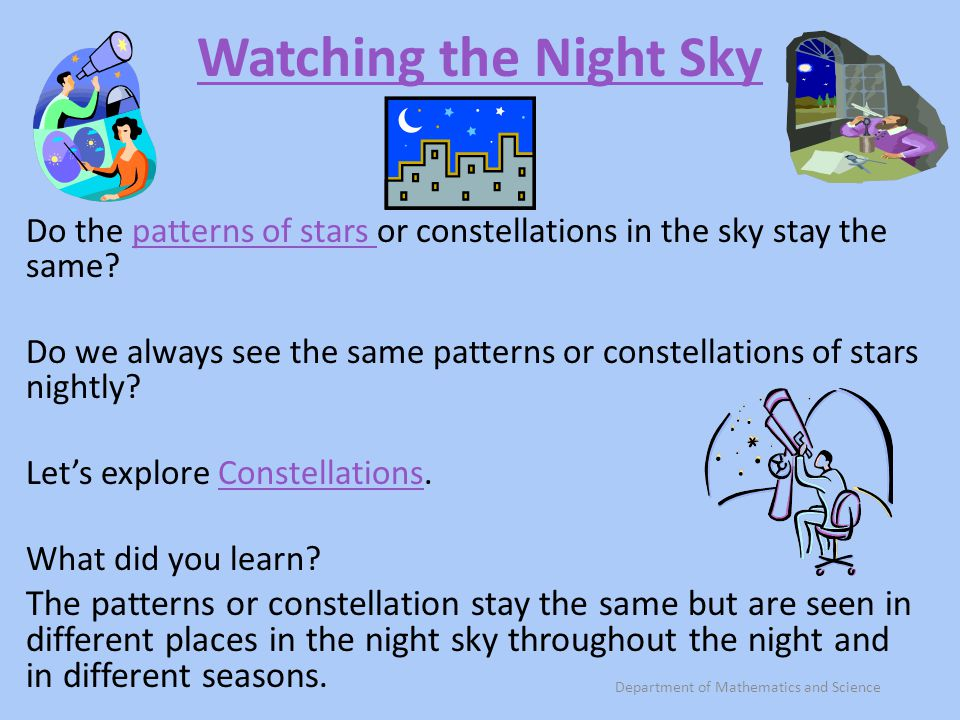 Watching the Night Sky Do the patterns of stars or constellations in the sky stay the same?patterns of stars Do we always see the same patterns or con