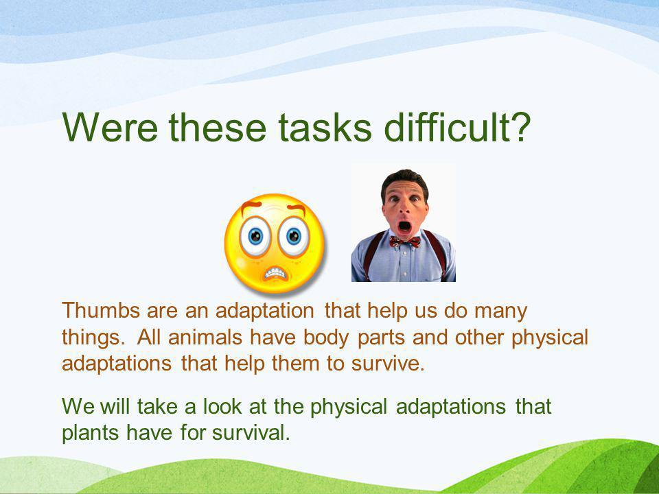 Were these tasks difficult? Thumbs are an adaptation that help us do many things. All animals have body parts and other physical adaptations that help