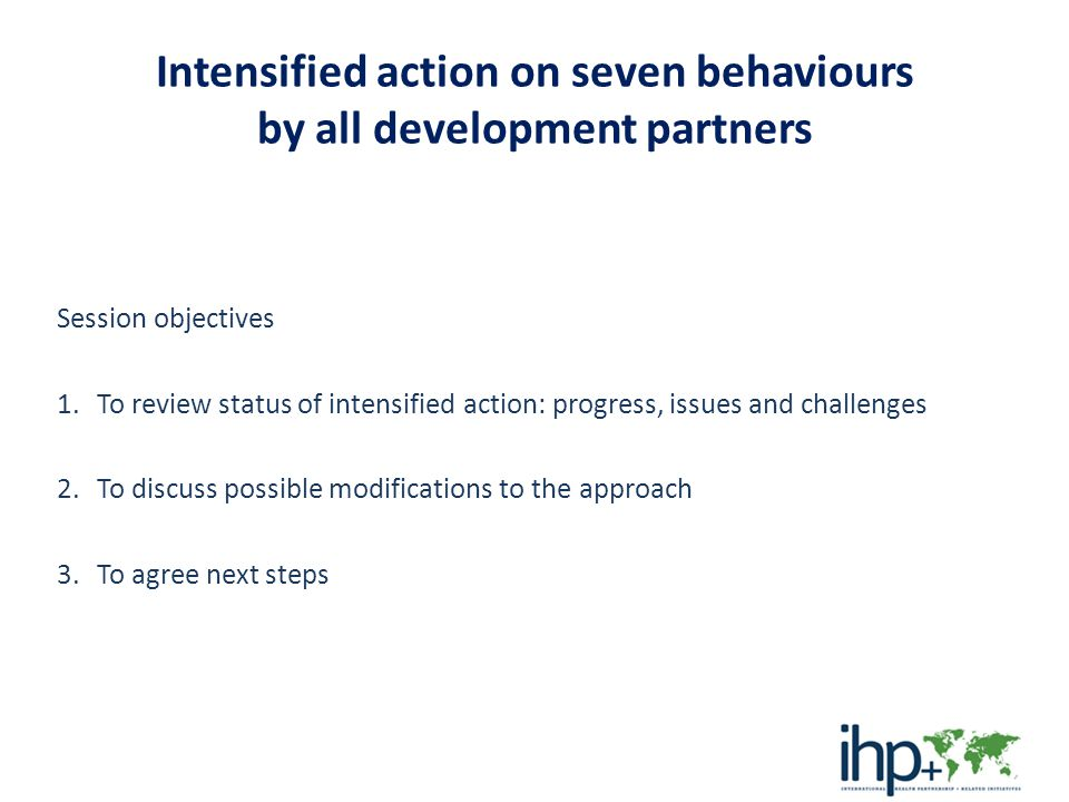 background… December 2012 IHP+ Country Teams Meeting message to health leaders – Is progress in putting agreed principles of effective aid/development cooperation into practice, but slower than expected – Countries have moved further than development agencies – Are some critical areas in which greater progress would lead to more rapid and sustained results.
