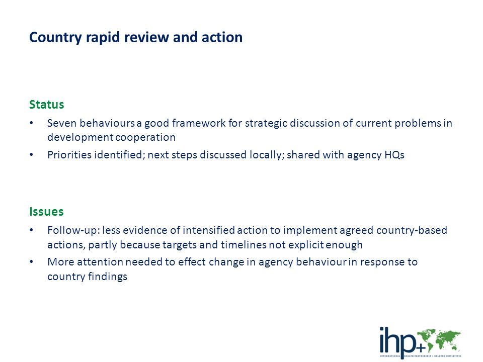 International development agency review and action Status – Some agencies have held internal discussions, but to date individual agency review of all 7 behaviours quite limited – Emergence of collective agency action focused on a single area: improving measurement of results by harmonizing and aligning agency reporting requirements Issues – Time-limited focus on a single issue is attractive and works well where high- level political engagement needed – Focusing only on one issue at a time would mean that opportunities for responding to patterns of problems from country rapid reviews, that require change in a number of agency policies and procedures, could be neglected