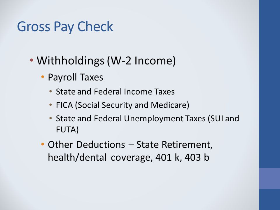 Gross Pay Check Withholdings (W-2 Income) Payroll Taxes State and Federal Income Taxes FICA (Social Security and Medicare) State and Federal Unemployment Taxes (SUI and FUTA) Other Deductions – State Retirement, health/dental coverage, 401 k, 403 b