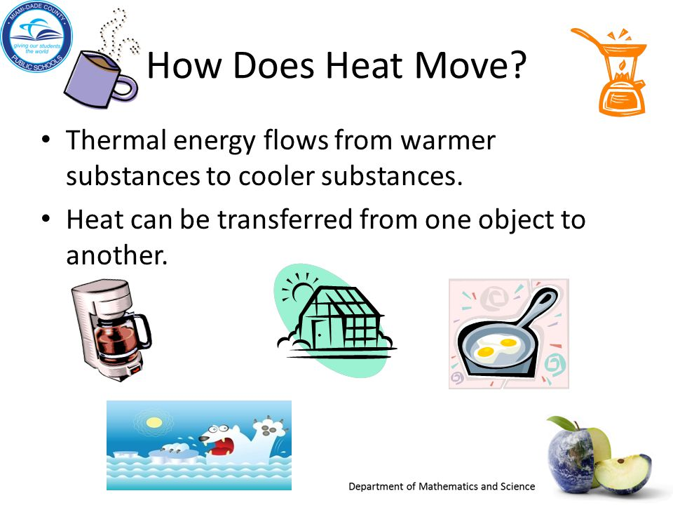 How Does Heat Move? Thermal energy flows from warmer substances to cooler substances. Heat can be transferred from one object to another.