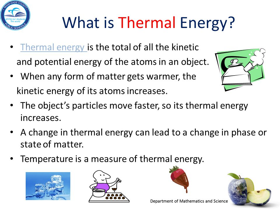 What is Thermal Energy? Thermal energy is the total of all the kinetic Thermal energy and potential energy of the atoms in an object. When any form of