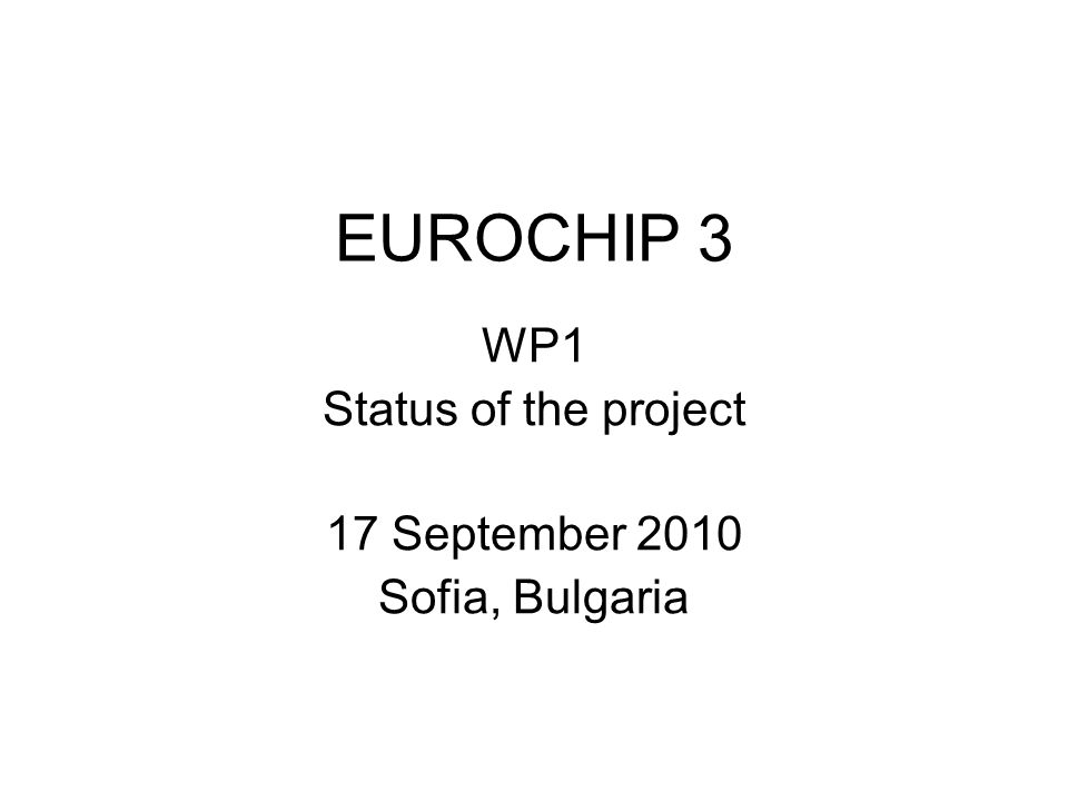 EUROCHIP 3 WP1 Status of the project 17 September 2010 Sofia, Bulgaria