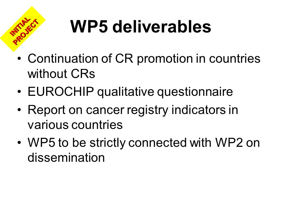 WP5 deliverables Continuation of CR promotion in countries without CRs EUROCHIP qualitative questionnaire Report on cancer registry indicators in various countries WP5 to be strictly connected with WP2 on dissemination INITIAL PROJECT