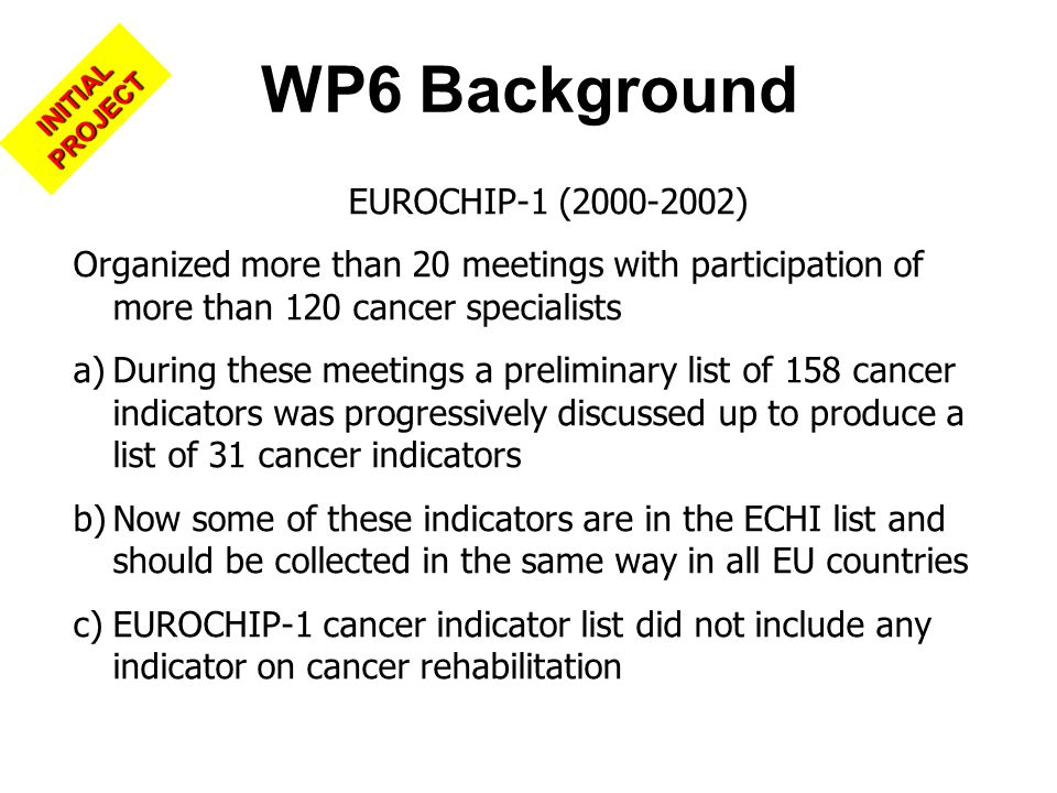 EUROCHIP-1 (2000-2002) Organized more than 20 meetings with participation of more than 120 cancer specialists a)During these meetings a preliminary list of 158 cancer indicators was progressively discussed up to produce a list of 31 cancer indicators b)Now some of these indicators are in the ECHI list and should be collected in the same way in all EU countries c)EUROCHIP-1 cancer indicator list did not include any indicator on cancer rehabilitation WP6 Background INITIAL PROJECT