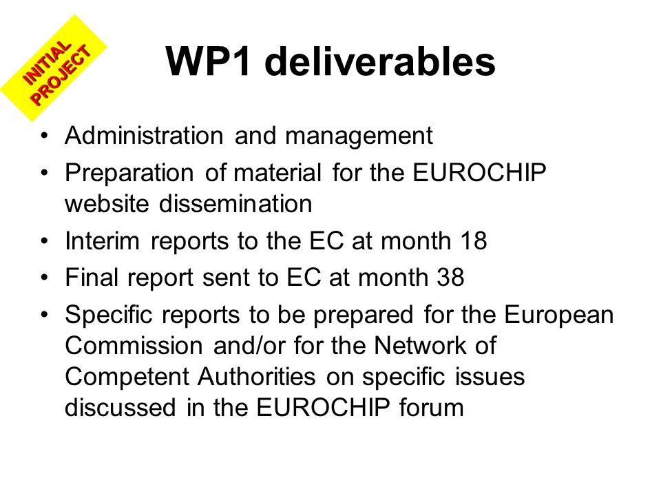 WP1 deliverables Administration and management Preparation of material for the EUROCHIP website dissemination Interim reports to the EC at month 18 Final report sent to EC at month 38 Specific reports to be prepared for the European Commission and/or for the Network of Competent Authorities on specific issues discussed in the EUROCHIP forum INITIAL PROJECT