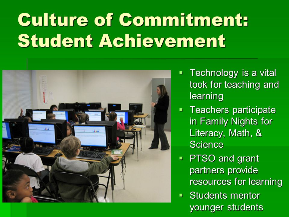 Culture of Commitment: Student Achievement  Technology is a vital took for teaching and learning  Teachers participate in Family Nights for Literacy, Math, & Science  PTSO and grant partners provide resources for learning  Students mentor younger students