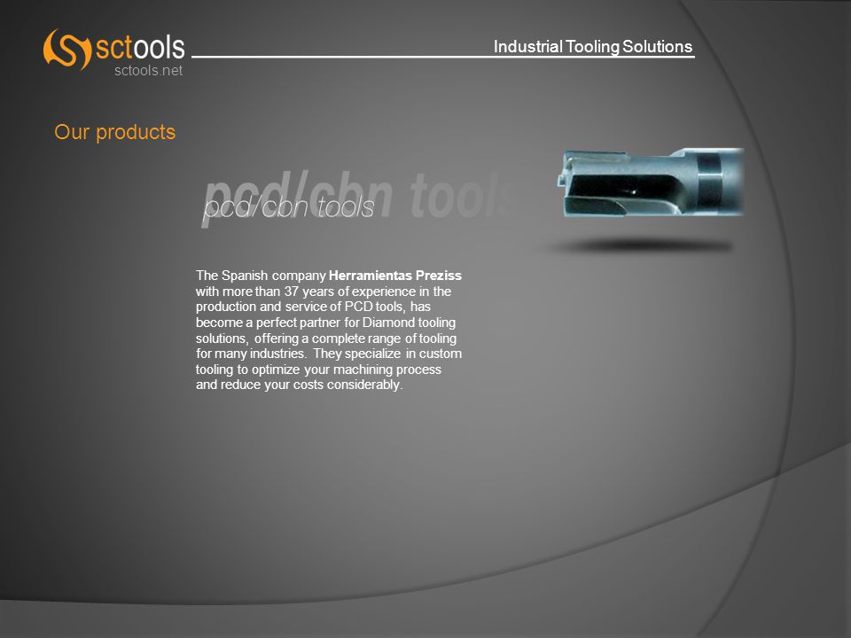 Industrial Tooling Solutions sctools.net Our products The Spanish company Herramientas Preziss with more than 37 years of experience in the production and service of PCD tools, has become a perfect partner for Diamond tooling solutions, offering a complete range of tooling for many industries.