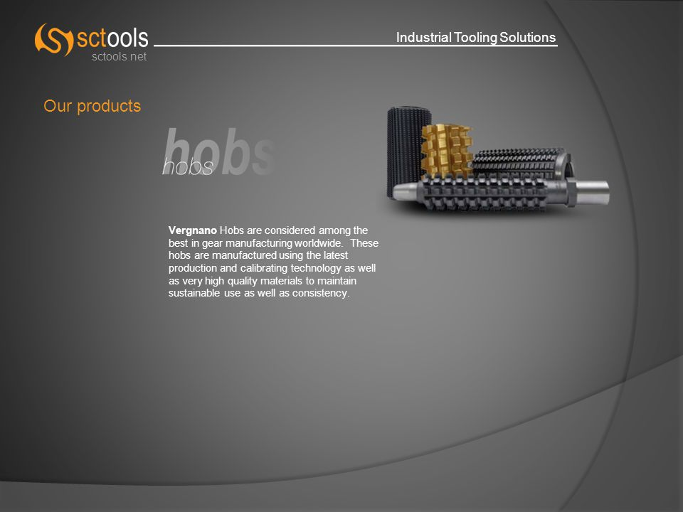 Industrial Tooling Solutions sctools.net Our products Vergnano Hobs are considered among the best in gear manufacturing worldwide.