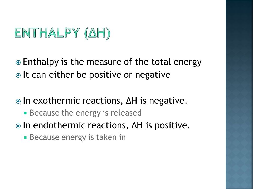  Enthalpy is the measure of the total energy  It can either be positive or negative  In exothermic reactions, ∆H is negative.