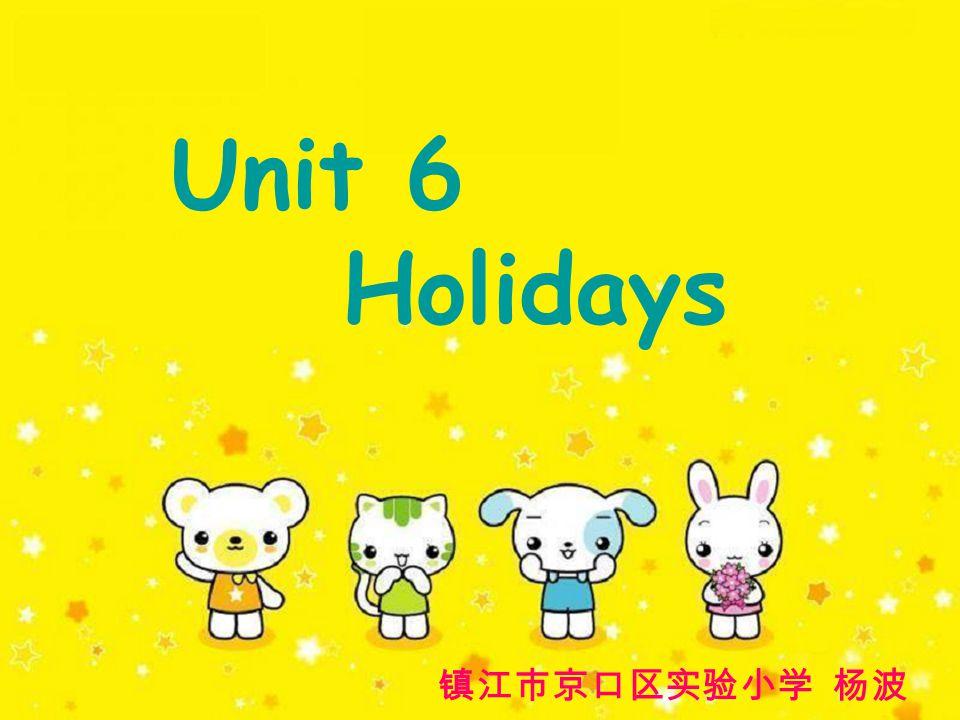 Unit 6 Holidays 镇江市京口区实验小学 杨波