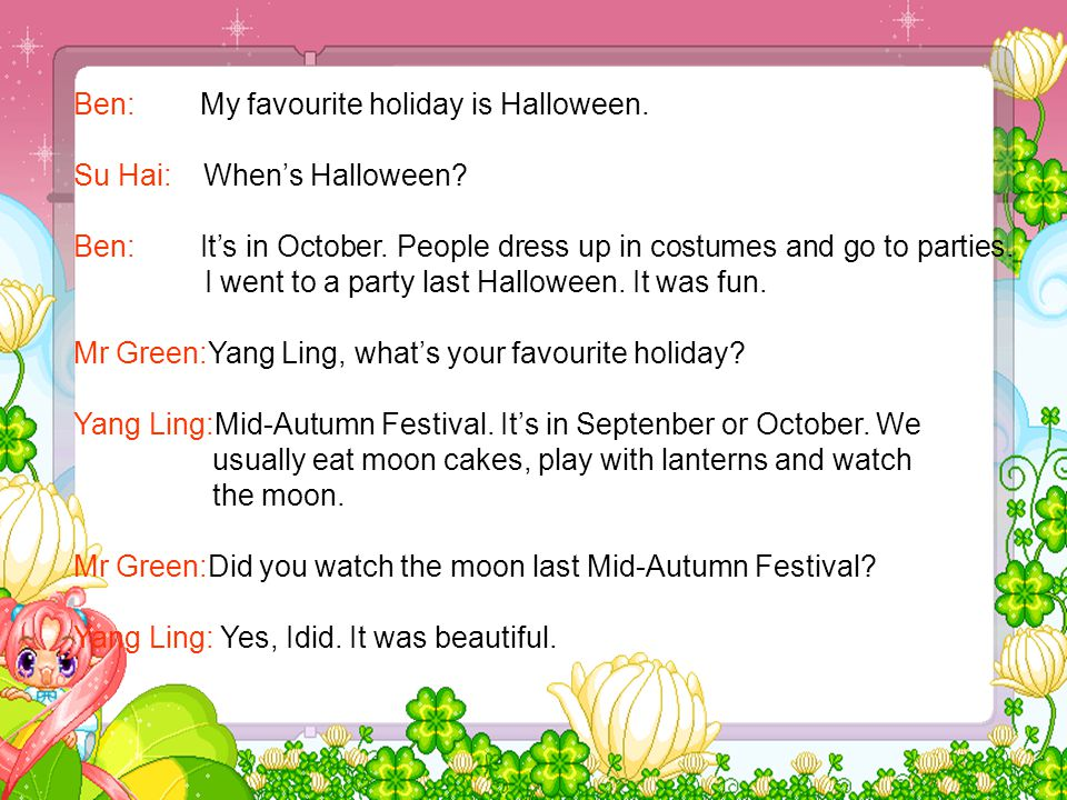 Ben: My favourite holiday is Halloween. Su Hai: When's Halloween.