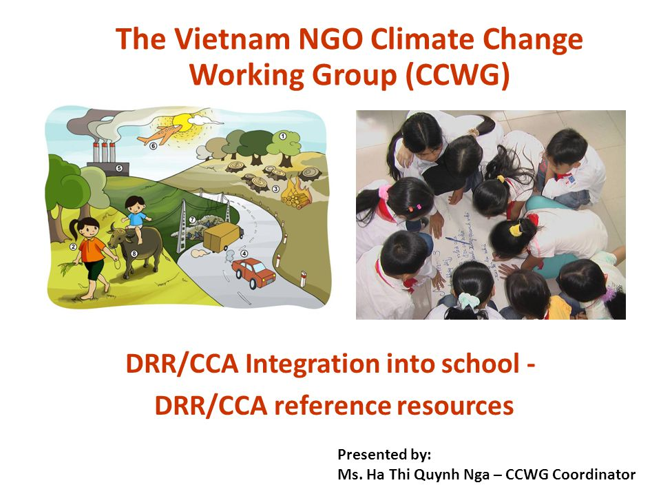 DRR/CCA Integration into school - DRR/CCA reference resources The Vietnam NGO Climate Change Working Group (CCWG) Presented by: Ms.
