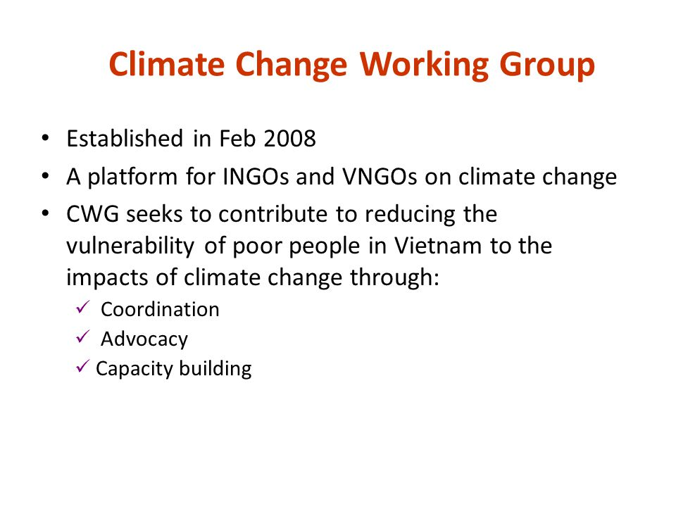 Climate Change Working Group Core group and thematic groups: ABC, adaptation, mitigation Monthly meeting (+ joint-activities) Mailing list: around 700 members Website: www.ngocentre.org.vn/ccwgwww.ngocentre.org.vn/ccwg