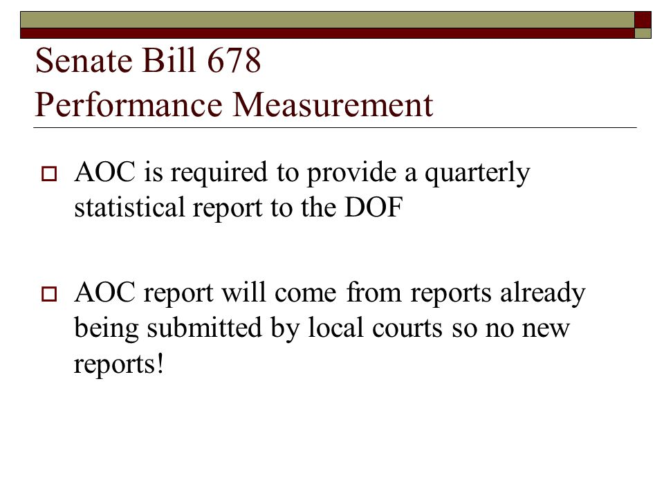 Senate Bill 678 Performance Measurement  AOC is required to provide a quarterly statistical report to the DOF  AOC report will come from reports already being submitted by local courts so no new reports!