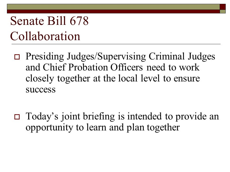 Senate Bill 678 Collaboration  Presiding Judges/Supervising Criminal Judges and Chief Probation Officers need to work closely together at the local level to ensure success  Today's joint briefing is intended to provide an opportunity to learn and plan together