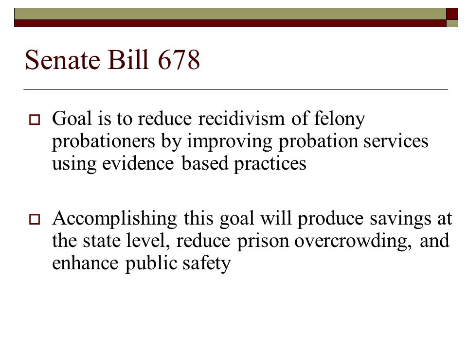 Senate Bill 678  Recognizes the historic underfunding of adult probation and the connection between this lack of funding and poor outcomes for probationers  Establishes a mechanism to provide sustainable funding for adult probation