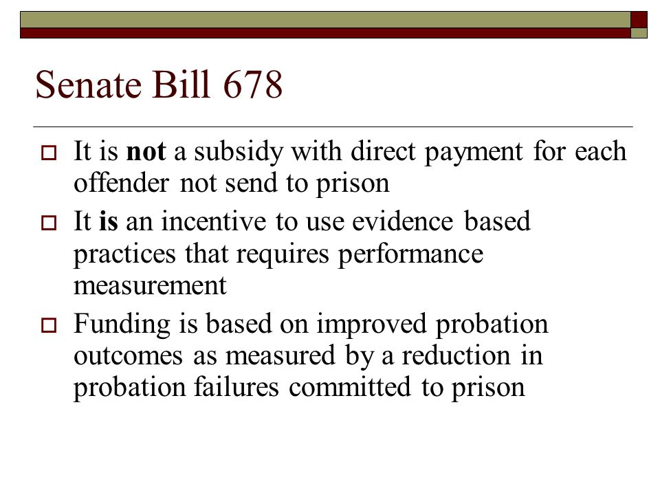 Senate Bill 678  It is not a subsidy with direct payment for each offender not send to prison  It is an incentive to use evidence based practices that requires performance measurement  Funding is based on improved probation outcomes as measured by a reduction in probation failures committed to prison