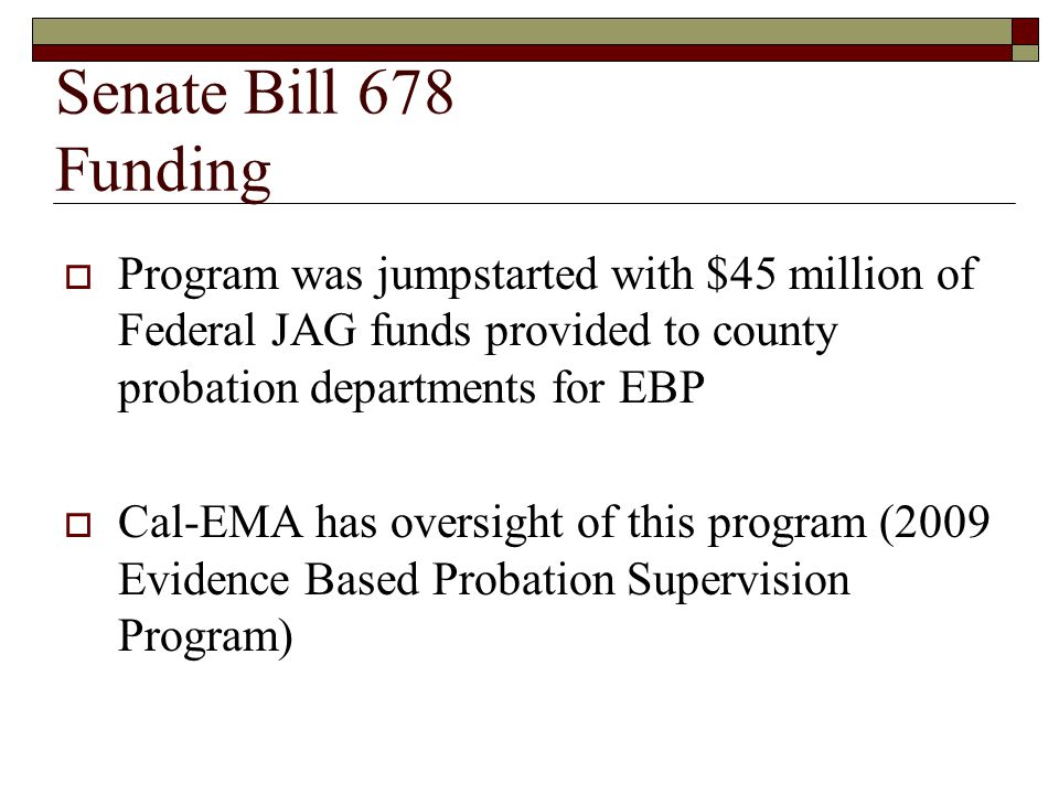 Senate Bill 678 Funding  SB 678 funding formula is complicated with details still being worked out  A baseline failure rate is being calculated for each county (baseline years are 2006-2008)  Each year the county will be measured against this baseline to determine if the county qualifies for funding