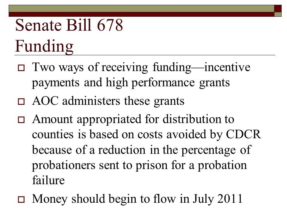 Senate Bill 678 Funding  Two ways of receiving funding—incentive payments and high performance grants  AOC administers these grants  Amount appropriated for distribution to counties is based on costs avoided by CDCR because of a reduction in the percentage of probationers sent to prison for a probation failure  Money should begin to flow in July 2011