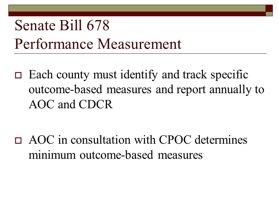 Senate Bill 678 Performance Measurement  There are four measures specified: The % of persons on felony probation who are being supervised in accordance with EBP The % of state moneys expended for programs that are evidence-based, and a descriptive list of all programs that are evidence-based Specification of supervision policies, procedures, programs, and practices that were eliminated The % of persons on felony probation who successfully complete the period of probation