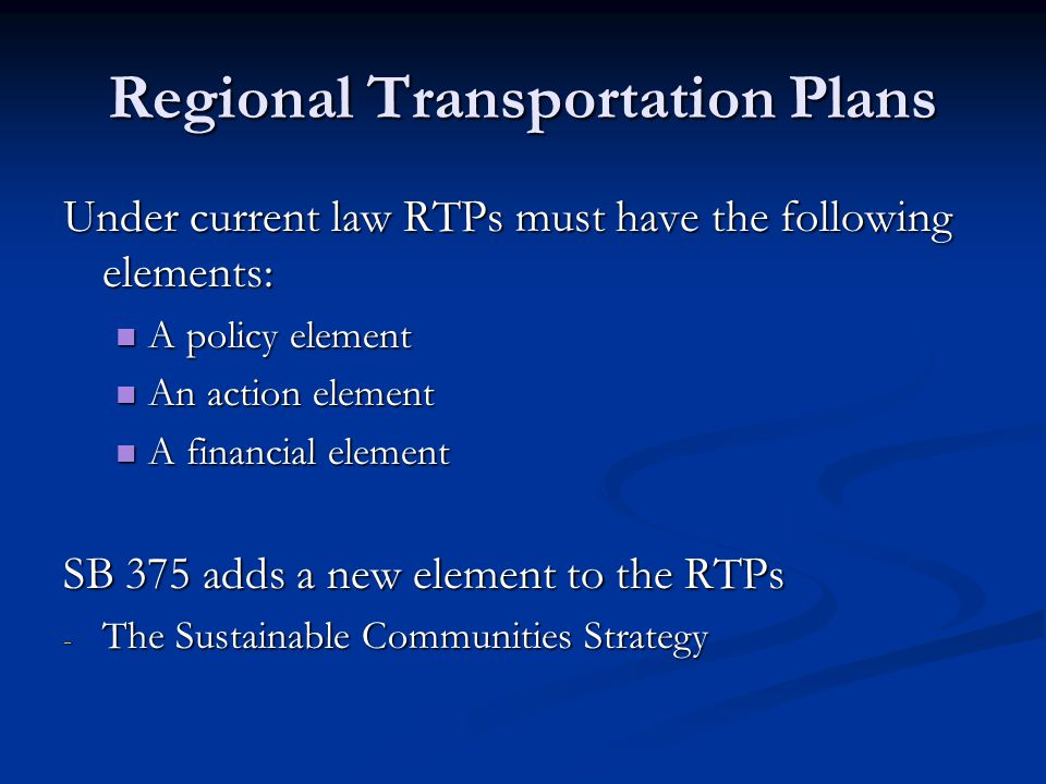 Regional Transportation Plans Under current law RTPs must have the following elements: A policy element A policy element An action element An action e