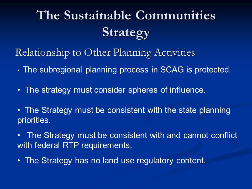 The Sustainable Communities Strategy Relationship to Other Planning Activities The subregional planning process in SCAG is protected. The strategy mus