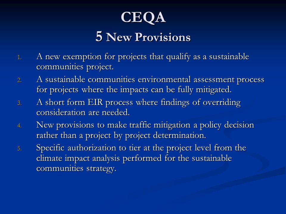 CEQA 5 New Provisions 1. A new exemption for projects that qualify as a sustainable communities project. 2. A sustainable communities environmental as