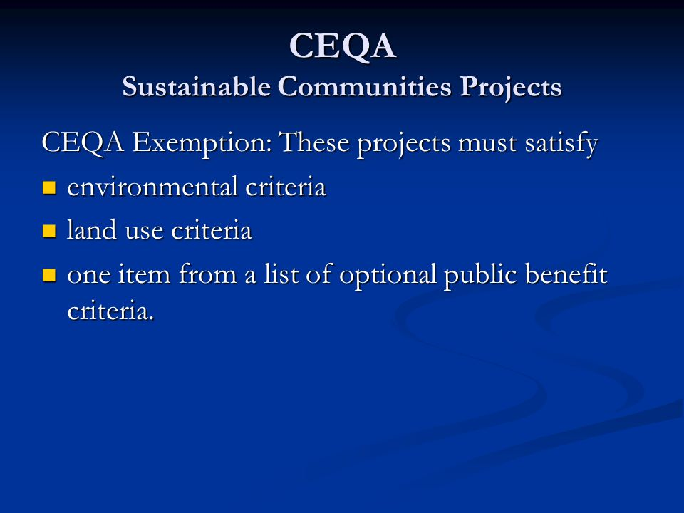 CEQA Sustainable Communities Projects CEQA Exemption: These projects must satisfy environmental criteria environmental criteria land use criteria land use criteria one item from a list of optional public benefit criteria.