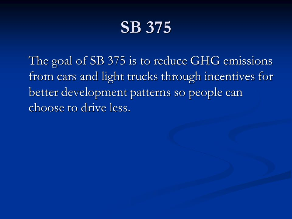 SB 375 The goal of SB 375 is to reduce GHG emissions from cars and light trucks through incentives for better development patterns so people can choos