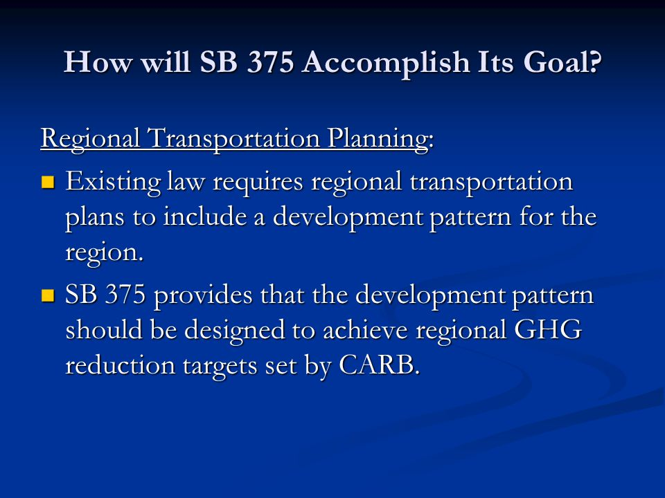 How will SB 375 Accomplish Its Goal? Regional Transportation Planning: Existing law requires regional transportation plans to include a development pa